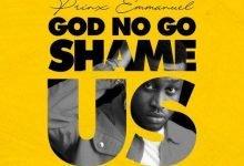 Photo of Prinx Emmanuel – God No Go Shame Us
